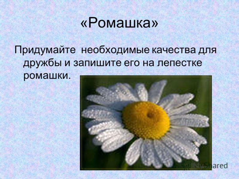 «Ромашка» Придумайте необходимые качества для дружбы и запишите его на лепестке ромашки.