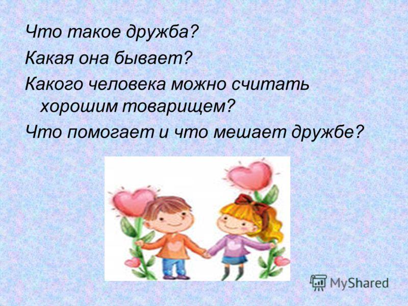 Что такое дружба? Какая она бывает? Какого человека можно считать хорошим товарищем? Что помогает и что мешает дружбе?
