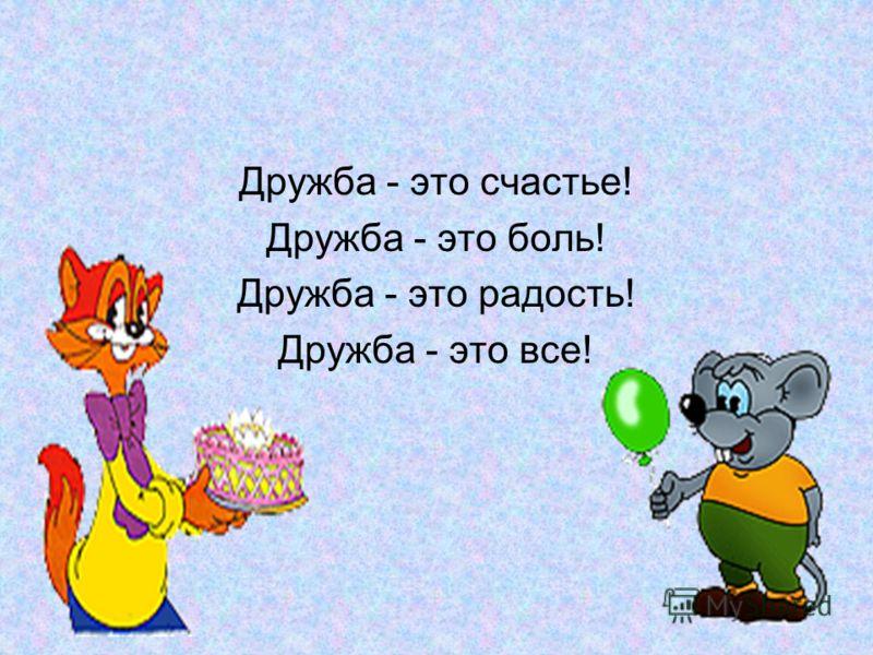 Дружба - это счастье! Дружба - это боль! Дружба - это радость! Дружба - это все!