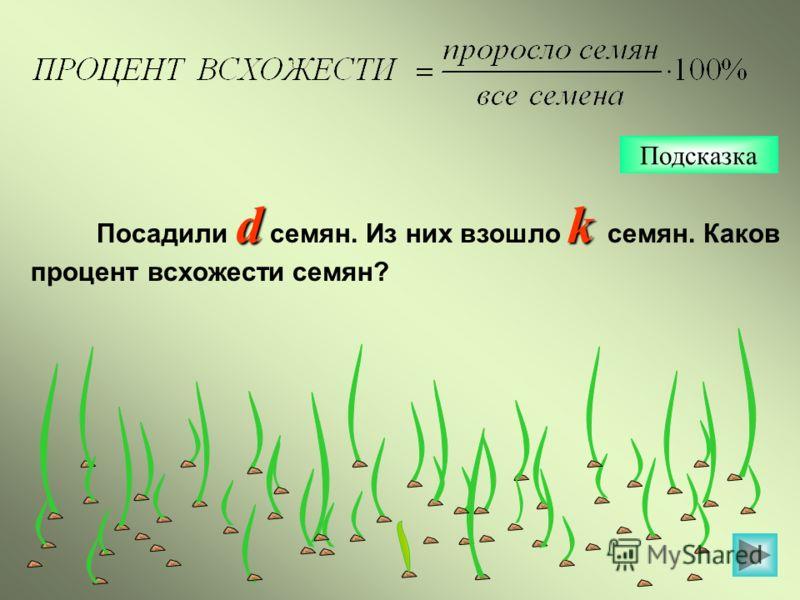 Подсказка dk Посадили d семян. Из них взошло k семян. Каков процент всхожести семян?