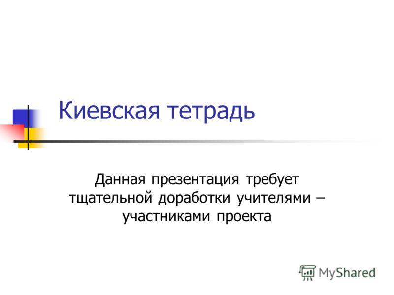 Киевская тетрадь Данная презентация требует тщательной доработки учителями – участниками проекта