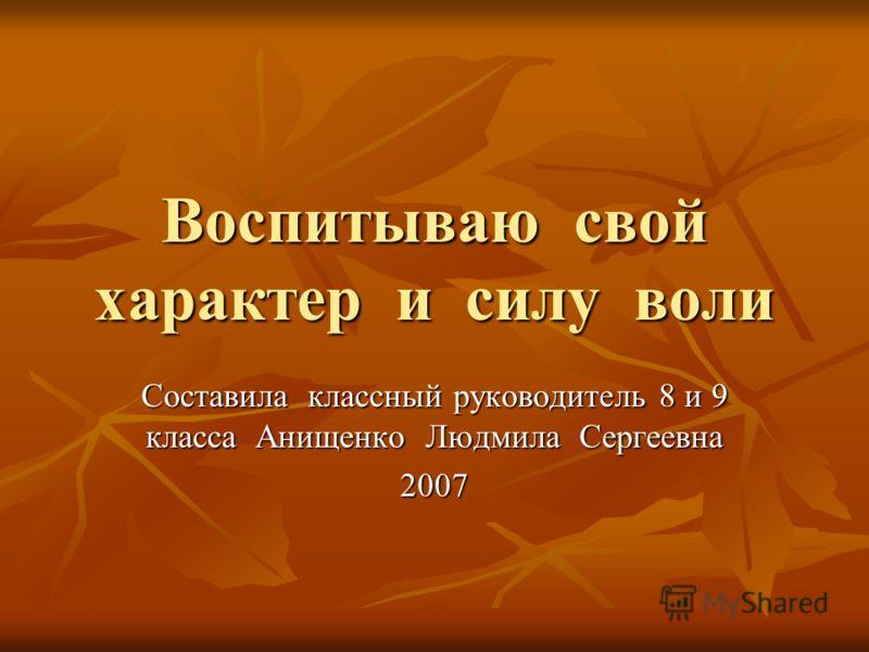 Воспитываю свой характер и силу воли Составила классный руководитель 8 и 9 класса Анищенко Людмила Сергеевна 2007