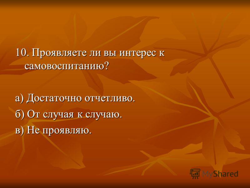 10. Проявляете ли вы интерес к самовоспитанию? а) Достаточно отчетливо. б) От случая к случаю. в) Не проявляю.
