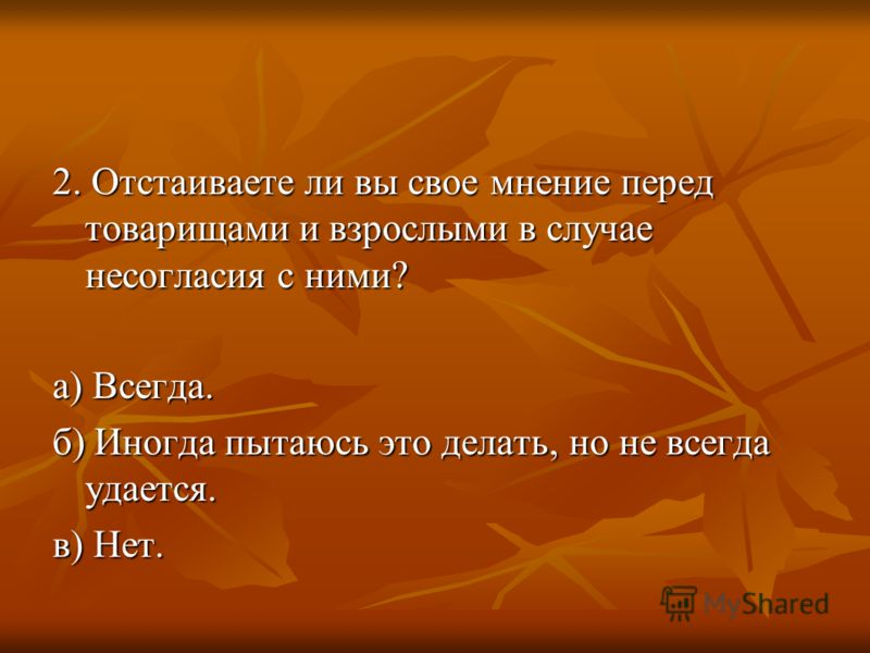 2. Отстаиваете ли вы свое мнение перед товарищами и взрослыми в случае несогласия с ними? а) Всегда. б) Иногда пытаюсь это делать, но не всегда удается. в) Нет.