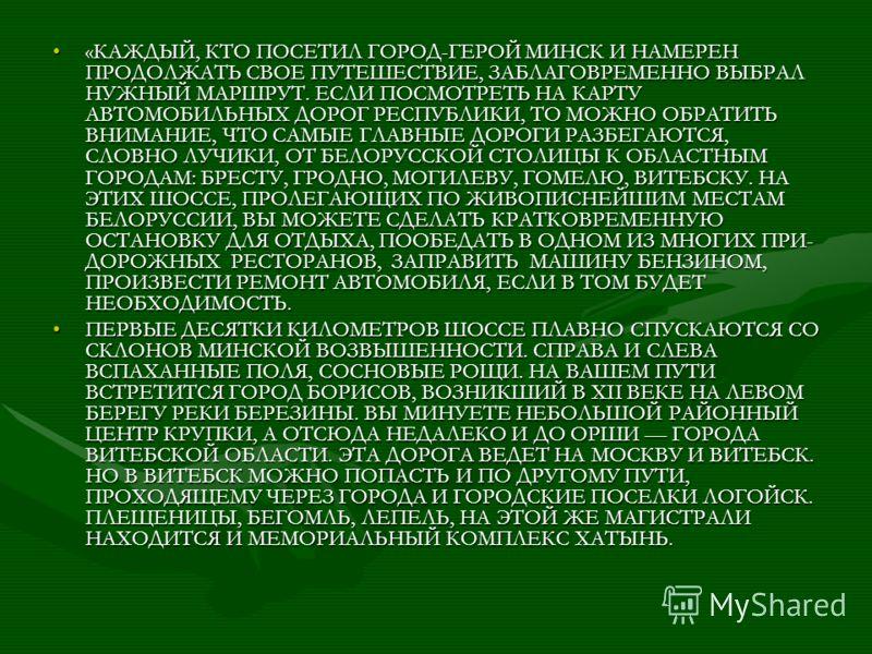 «КАЖДЫЙ, КТО ПОСЕТИЛ ГОРОД-ГЕРОЙ МИНСК И НАМЕРЕН ПРОДОЛЖАТЬ СВОЕ ПУТЕШЕСТВИЕ, ЗАБЛАГОВРЕМЕННО ВЫБРАЛ НУЖНЫЙ МАРШРУТ. ЕСЛИ ПОСМОТРЕТЬ НА КАРТУ АВТОМОБИЛЬНЫХ ДОРОГ РЕСПУБЛИКИ, ТО МОЖНО ОБРАТИТЬ ВНИМАНИЕ, ЧТО САМЫЕ ГЛАВНЫЕ ДОРОГИ РАЗБЕГАЮТСЯ, СЛОВНО
