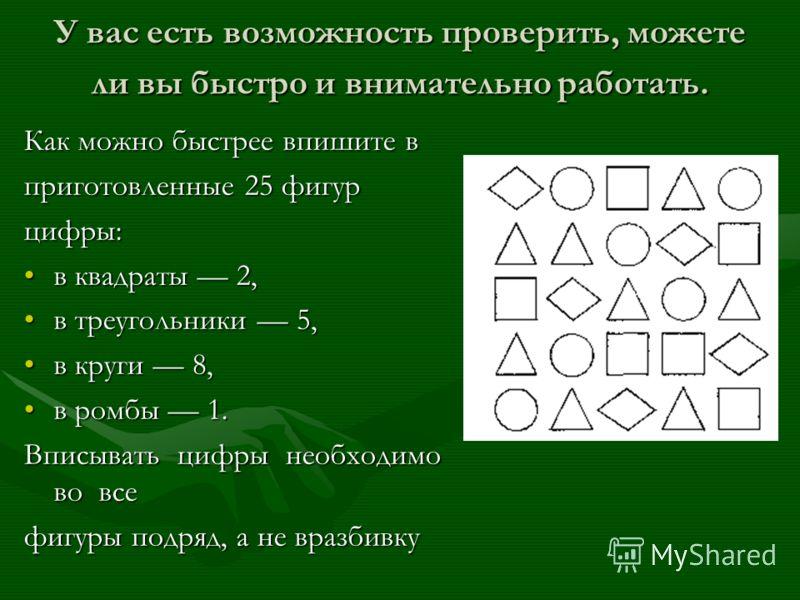 У вас есть возможность проверить, можете ли вы быстро и внимательно работать. Как можно быстрее впишите в приготовленные 25 фигур цифры: в квадраты 2,в квадраты 2, в треугольники 5,в треугольники 5, в круги 8,в круги 8, в ромбы 1.в ромбы 1. Вписывать