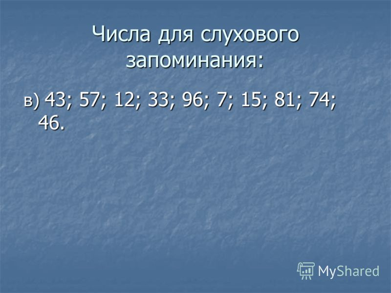 Числа для слухового запоминания: в) 43; 57; 12; 33; 96; 7; 15; 81; 74; 46.