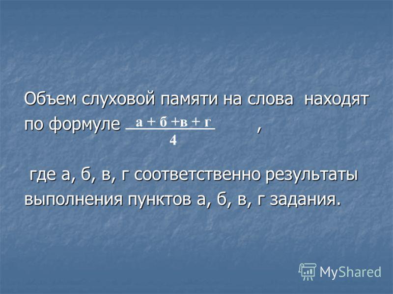 Объем слуховой памяти на слова находят по формуле, где а, б, в, г соответственно результаты где а, б, в, г соответственно результаты выполнения пунктов а, б, в, г задания. а + б +в + г 4