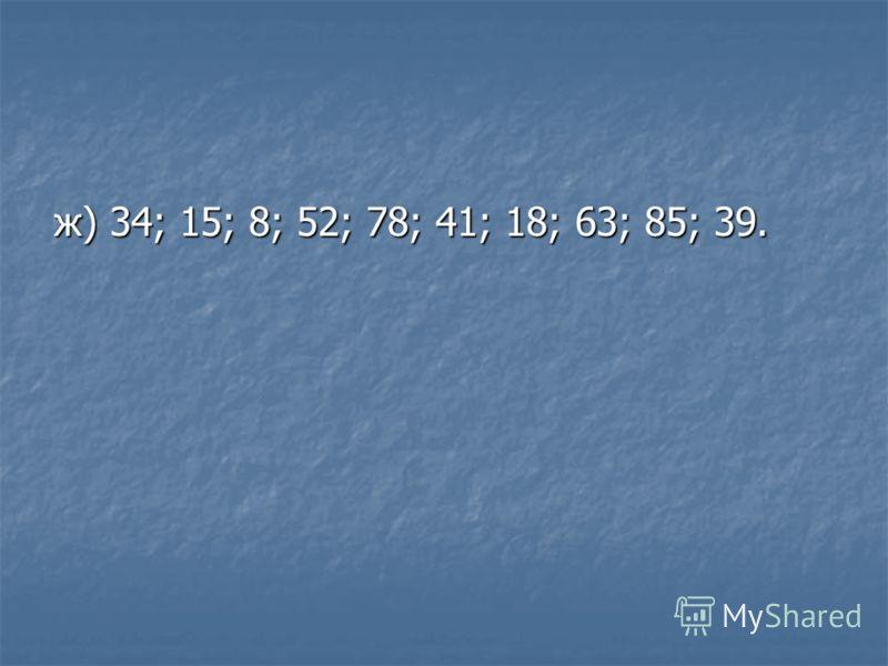 ж) 34; 15; 8; 52; 78; 41; 18; 63; 85; 39.