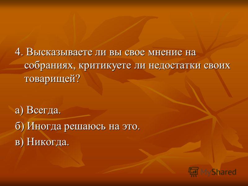 4. Высказываете ли вы свое мнение на собраниях, критикуете ли недостатки своих товарищей? а) Всегда. б) Иногда решаюсь на это. в) Никогда.