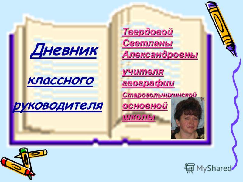 Твердовой Светланы Александровны учителя географии Старогольчихинской основной школы Дневник классного руководителя