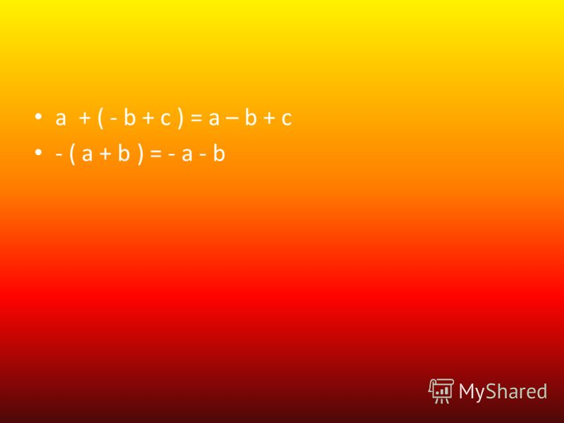a + ( - b + c ) = a – b + c - ( a + b ) = - a - b