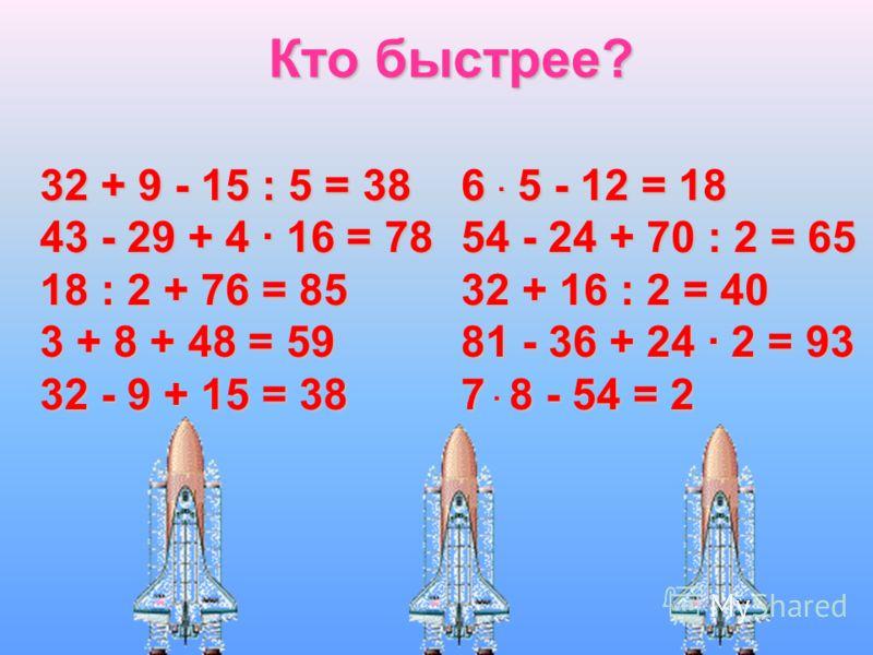 Кто быстрее? 32 + 9 – 15 : 5 43 - 29 + 4 · 16 18 : 2 + 76 3 + 8 + 48 32 - 9 + 15 6. 5 - 12 54 - 24 + 70 : 2 32 + 16 : 2 81 - 36 + 24. 2 7. 8 - 54