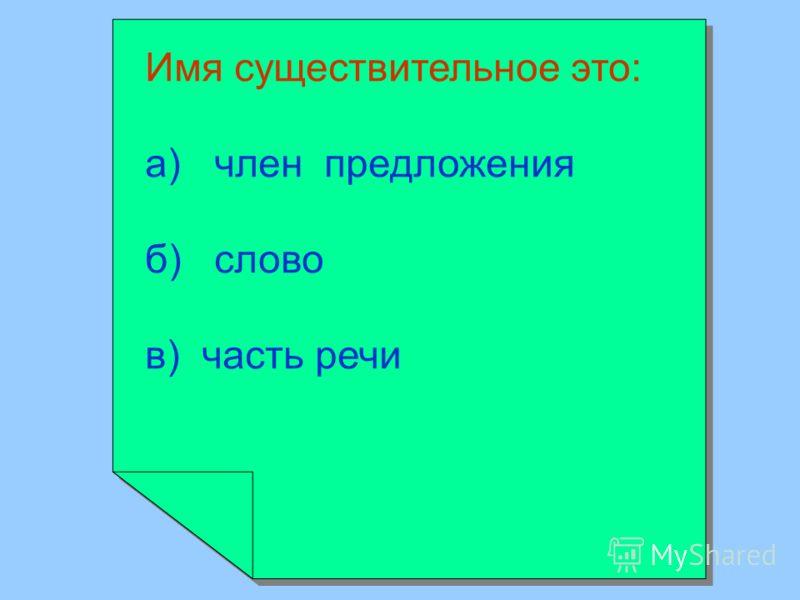 Имя существительное это: а) член предложения б) слово в) часть речи Имя существительное это: а) член предложения б) слово в) часть речи