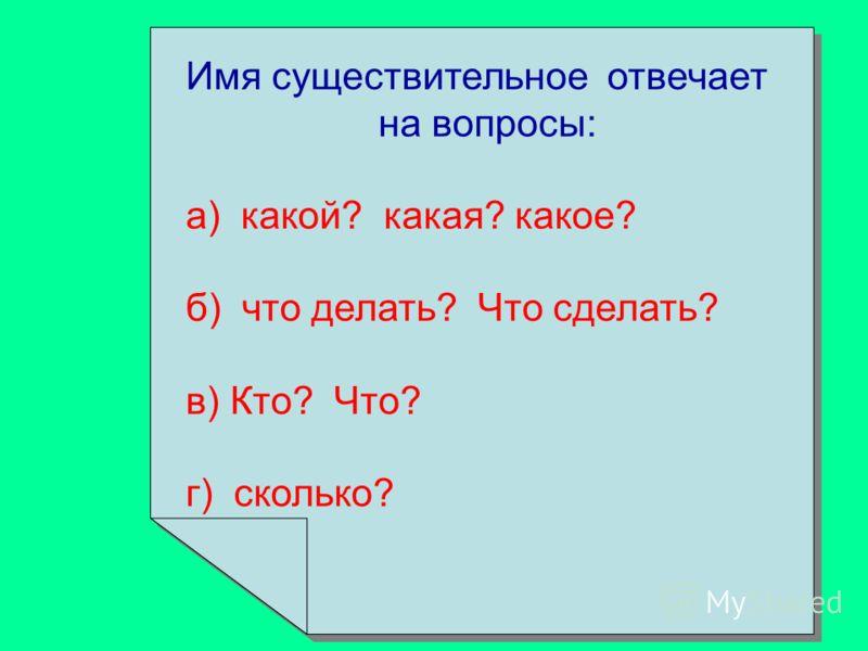 Имя существительное отвечает на вопросы: а) какой? какая? какое? б) что делать? Что сделать? в) Кто? Что? г) сколько? Имя существительное отвечает на вопросы: а) какой? какая? какое? б) что делать? Что сделать? в) Кто? Что? г) сколько?