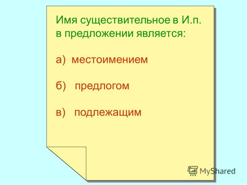 Имя существительное в И.п. в предложении является: а) местоимением б) предлогом в) подлежащим Имя существительное в И.п. в предложении является: а) местоимением б) предлогом в) подлежащим