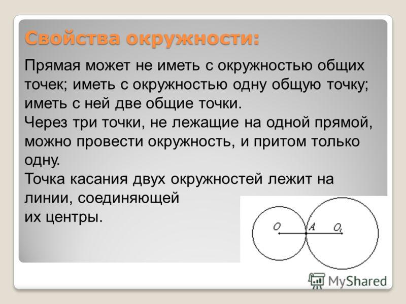 Свойства окружности: Прямая может не иметь с окружностью общих точек; иметь с окружностью одну общую точку; иметь с ней две общие точки. Через три точки, не лежащие на одной прямой, можно провести окружность, и притом только одну. Точка касания двух