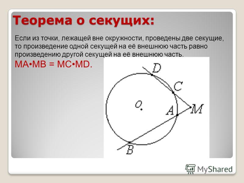 Теорема о секущих: Если из точки, лежащей вне окружности, проведены две секущие, то произведение одной секущей на её внешнюю часть равно произведению другой секущей на её внешнюю часть. MAMB = MCMD.