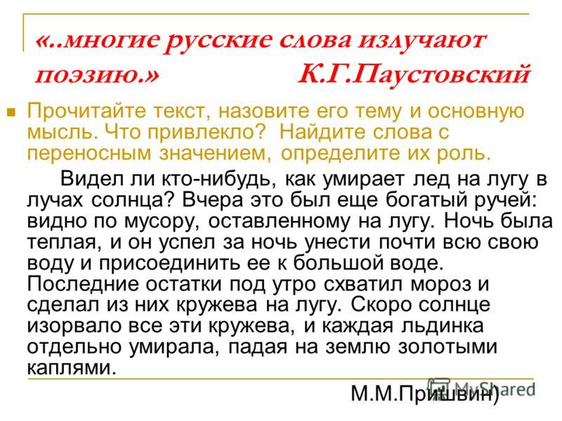 «..многие русские слова излучают поэзию.» К.Г.Паустовский Прочитайте текст, назовите его тему и основную мысль. Что привлекло? Найдите слова с переносным значением, определите их роль. Видел ли кто-нибудь, как умирает лед на лугу в лучах солнца? Вчер