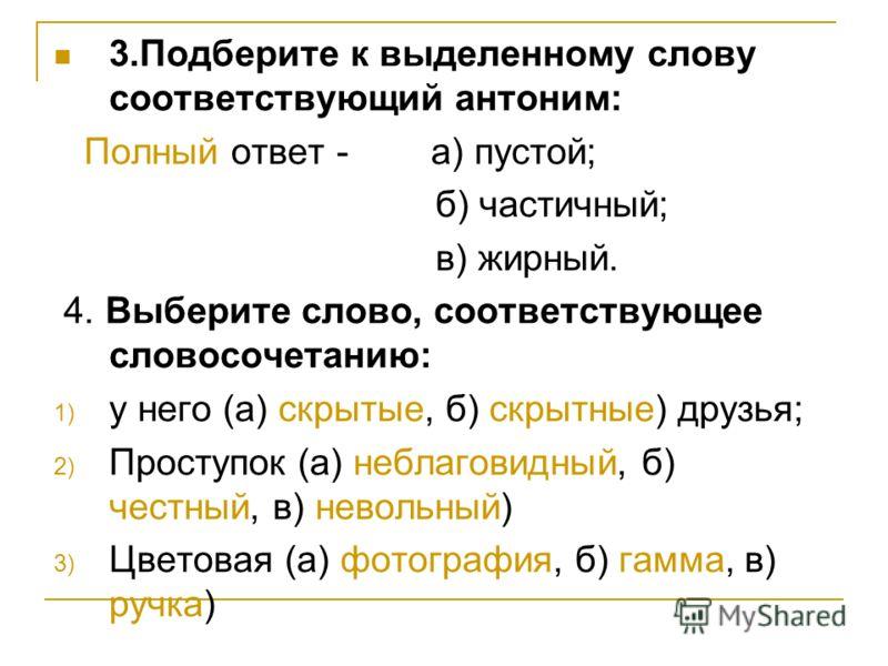 3.Подберите к выделенному слову соответствующий антоним: Полный ответ - а) пустой; б) частичный; в) жирный. 4. Выберите слово, соответствующее словосочетанию: 1) у него (а) скрытые, б) скрытные) друзья; 2) Проступок (а) неблаговидный, б) честный, в)