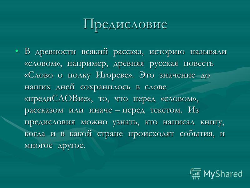 Предисловие В древности всякий рассказ, историю называли «словом», например, древняя русская повесть «Слово о полку Игореве». Это значение до наших дней сохранилось в слове «предиСЛОВие», то, что перед «словом», рассказом или иначе – перед текстом. И