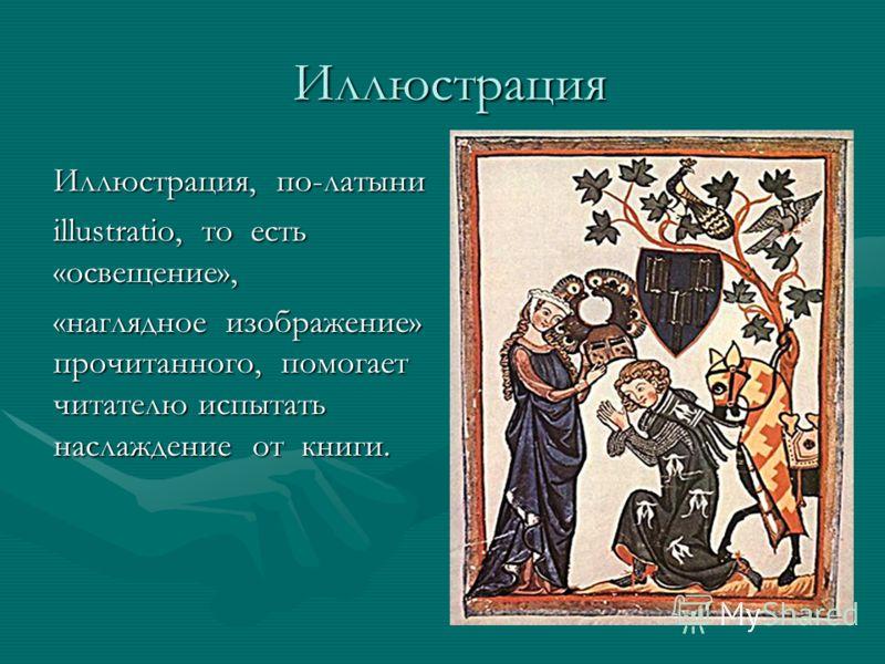 Иллюстрация Иллюстрация Иллюстрация, по-латыни illustratio, то есть «освещение», «наглядное изображение» прочитанного, помогает читателю испытать наслаждение от книги.