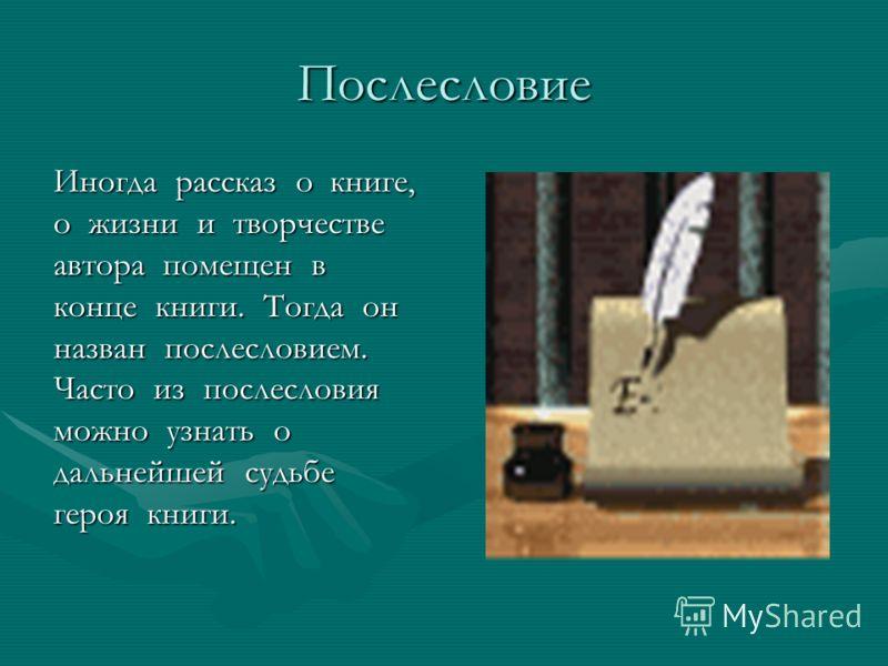Послесловие Иногда рассказ о книге, о жизни и творчестве автора помещен в конце книги. Тогда он назван послесловием. Часто из послесловия можно узнать о дальнейшей судьбе героя книги.