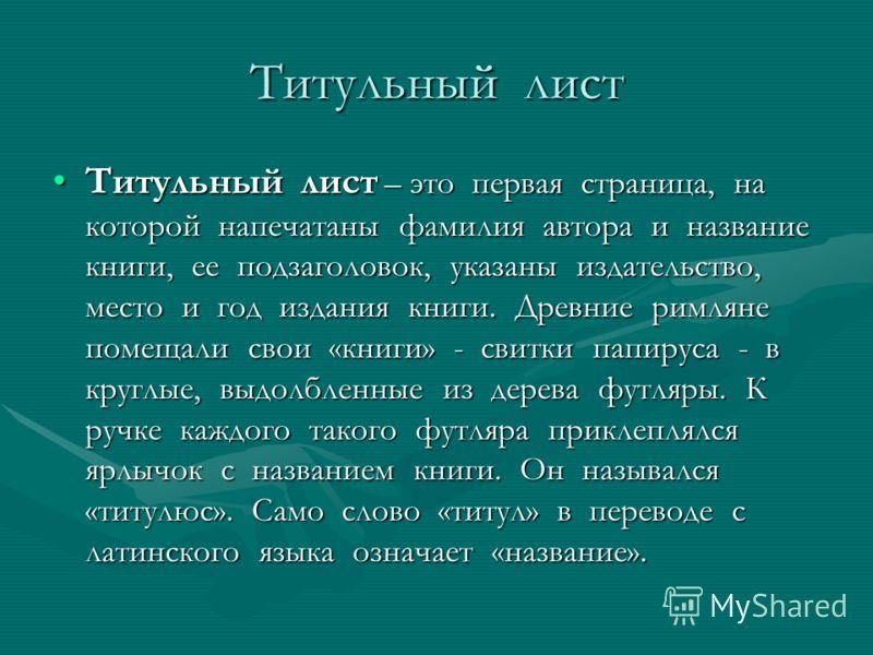 Титульный лист Титульный лист – это первая страница, на которой напечатаны фамилия автора и название книги, ее подзаголовок, указаны издательство, место и год издания книги. Древние римляне помещали свои «книги» - свитки папируса - в круглые, выдолбл