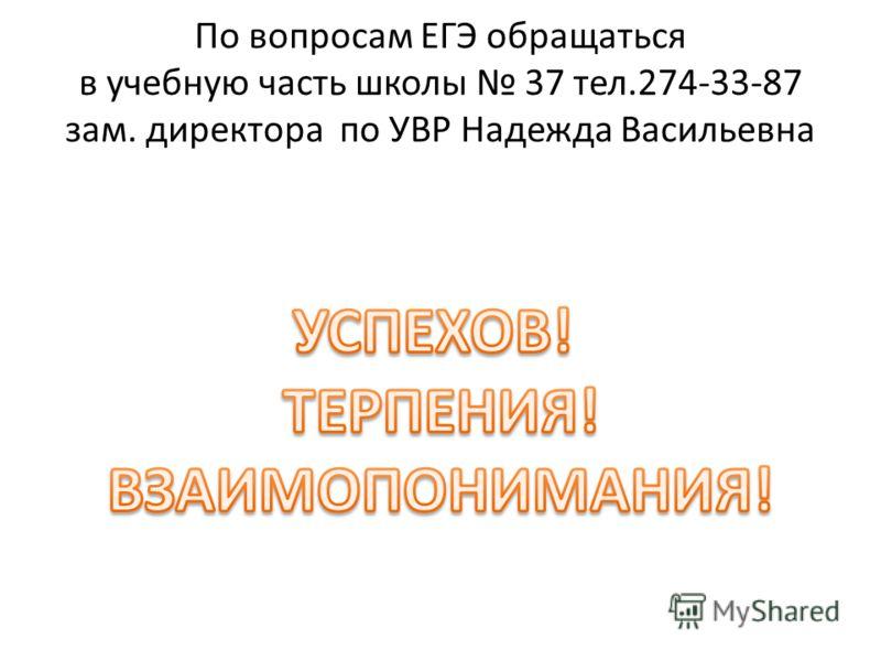 По вопросам ЕГЭ обращаться в учебную часть школы 37 тел.274-33-87 зам. директора по УВР Надежда Васильевна