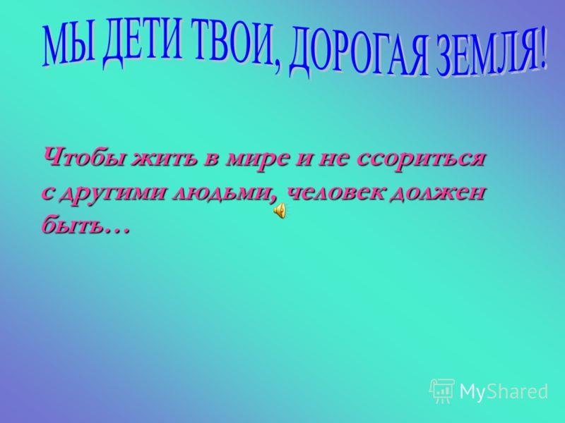 Чтобы жить в мире и не ссориться с другими людьми, человек должен быть…