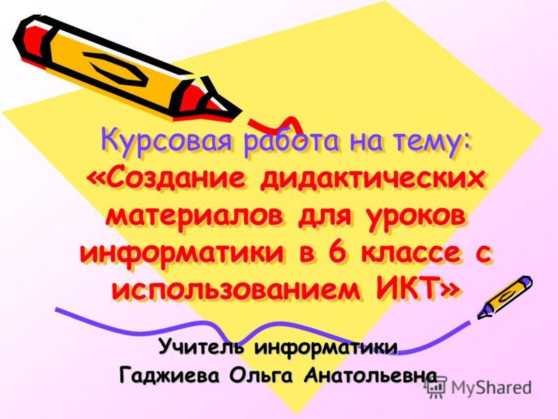 Курсовая работа на тему: «Создание дидактических материалов для уроков информатики в 6 классе с использованием ИКТ» Учитель информатики Гаджиева Ольга Анатольевна