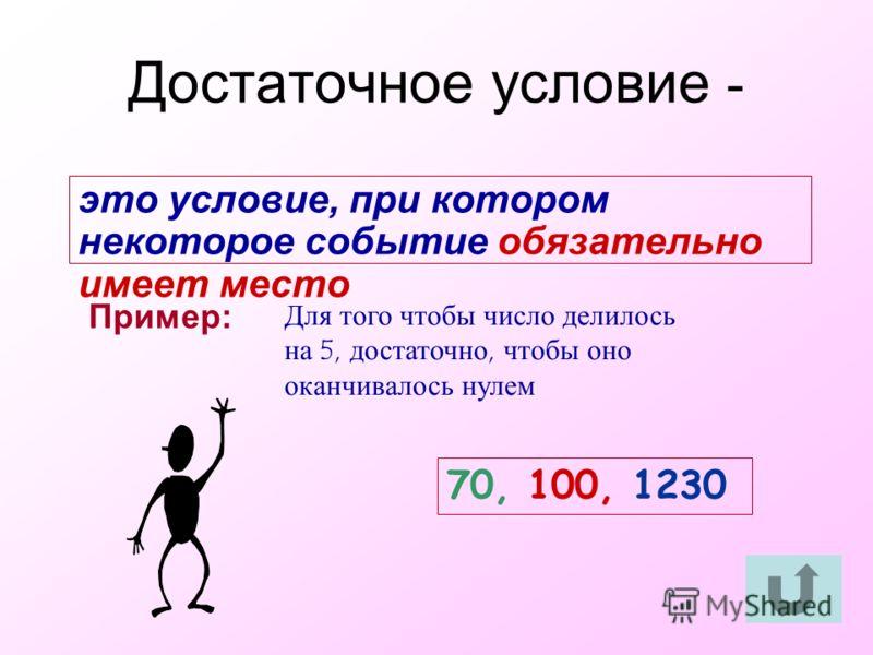 это условие, при котором некоторое событие обязательно имеет место Пример: Для того чтобы число делилось на 5, достаточно, чтобы оно оканчивалось нулем 70, 100, 1230 Достаточное условие -