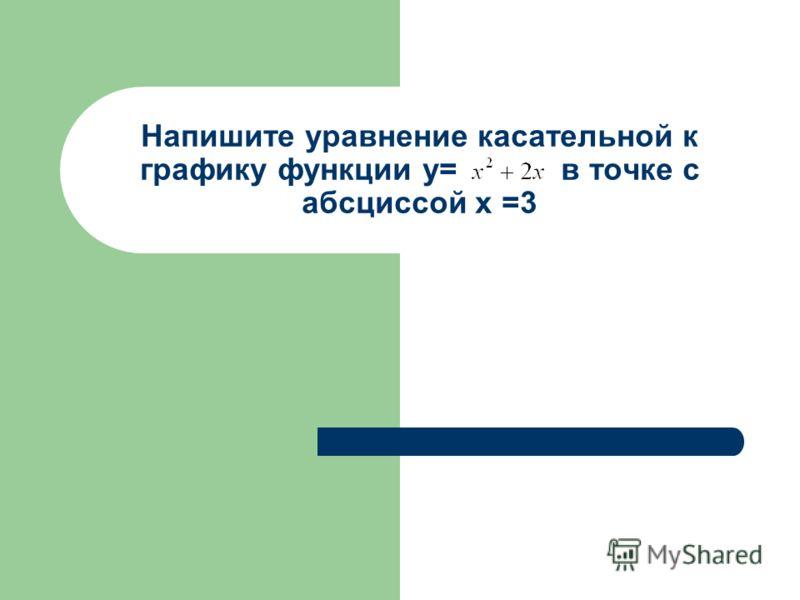 Напишите уравнение касательной к графику функции у= в точке с абсциссой х =3
