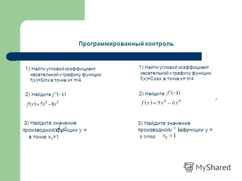 Программированный контроль 1) Найти угловой коэффициент касательной к графику функции f(x)=Sinх в точке х= π/4. 2) Найдите 1) Найти угловой коэффициент касательной к графику функции f(x)=Cosх в точке х= π/4 3) Найдите значение производной функции у =