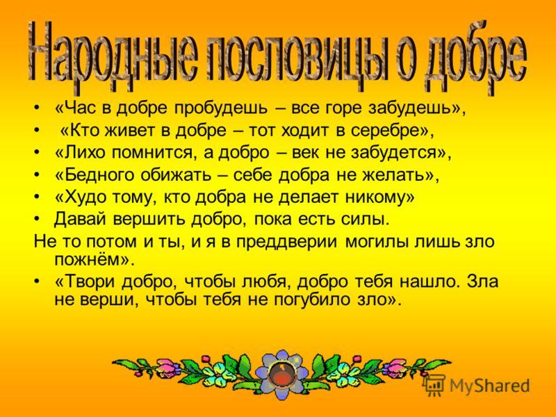 «Час в добре пробудешь – все горе забудешь», «Кто живет в добре – тот ходит в серебре», «Лихо помнится, а добро – век не забудется», «Бедного обижать – себе добра не желать», «Худо тому, кто добра не делает никому» Давай вершить добро, пока есть силы