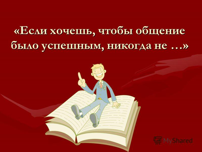 «Если хочешь, чтобы общение было успешным, никогда не …»