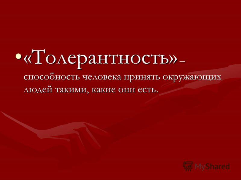 «Толерантность» – способность человека принять окружающих людей такими, какие они есть.«Толерантность» – способность человека принять окружающих людей такими, какие они есть.