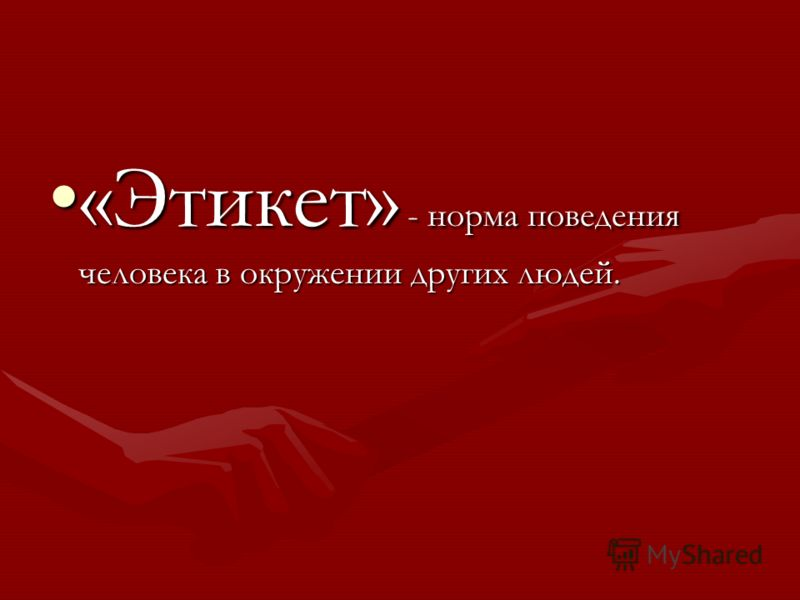 «Этикет» - норма поведения человека в окружении других людей.«Этикет» - норма поведения человека в окружении других людей.