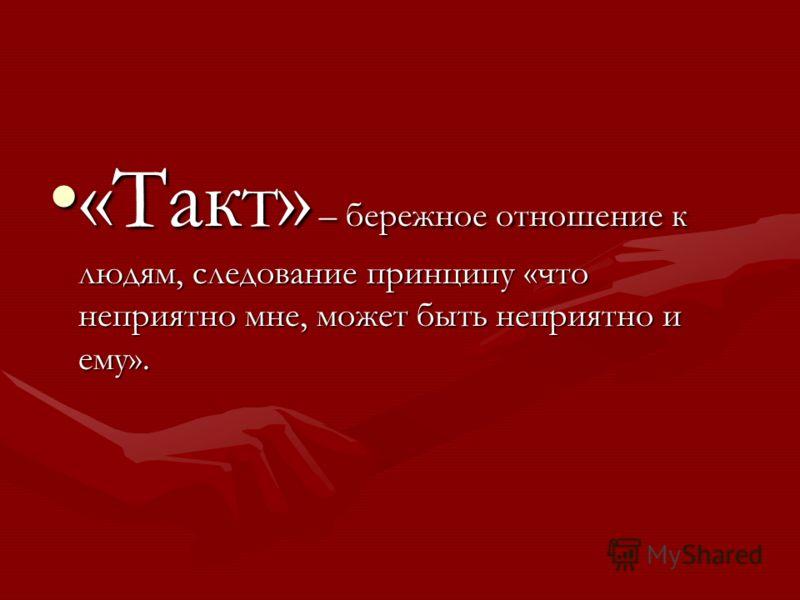 «Такт» – бережное отношение к людям, следование принципу «что неприятно мне, может быть неприятно и ему».«Такт» – бережное отношение к людям, следование принципу «что неприятно мне, может быть неприятно и ему».