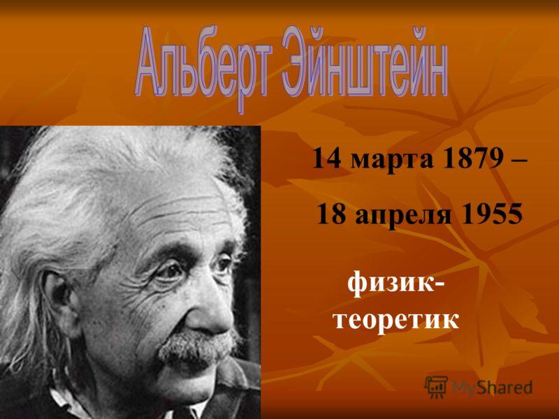 14 марта 1879 – 18 апреля 1955 физик- теоретик