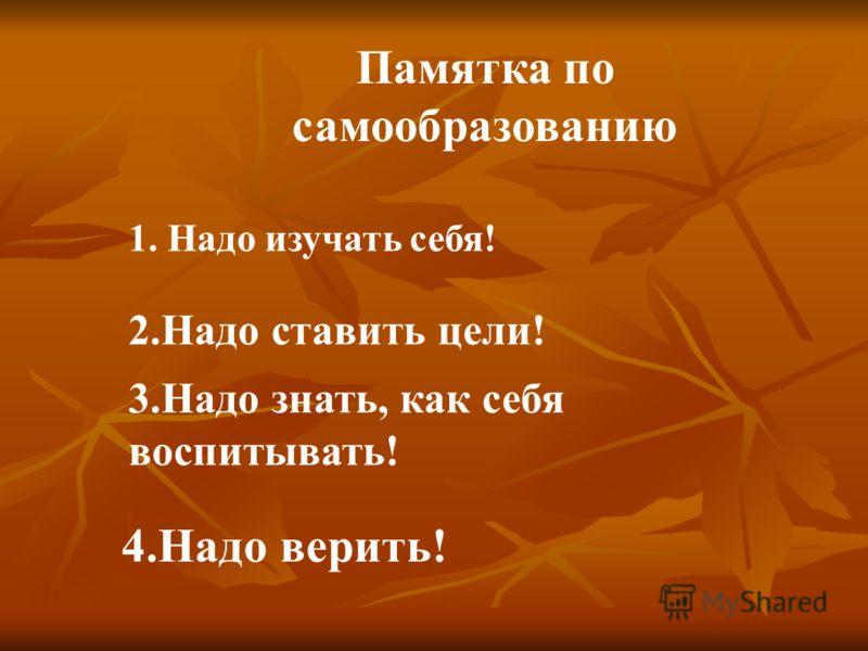 Памятка по самообразованию 1. Надо изучать себя! 2.Надо ставить цели! 3.Надо знать, как себя воспитывать! 4.Надо верить!