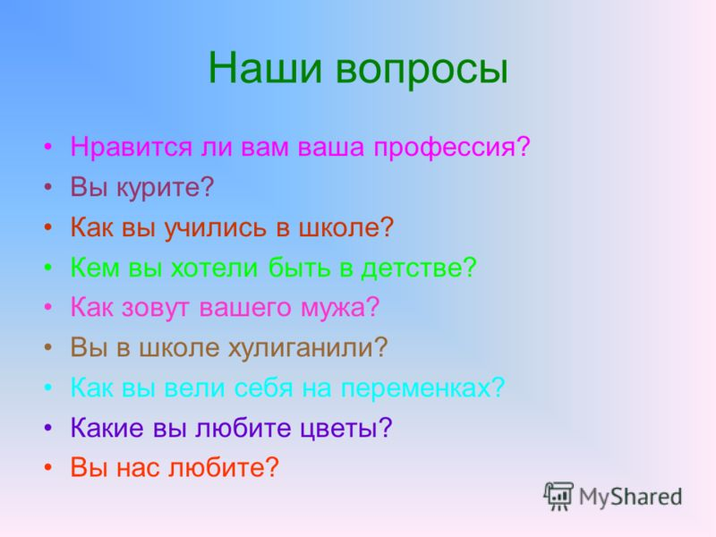 Наши вопросы Нравится ли вам ваша профессия? Вы курите? Как вы учились в школе? Кем вы хотели быть в детстве? Как зовут вашего мужа? Вы в школе хулиганили? Как вы вели себя на переменках? Какие вы любите цветы? Вы нас любите?
