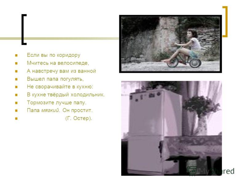 Если вы по коридору Мчитесь на велосипеде, А навстречу вам из ванной Вышел папа погулять, Не сворачивайте в кухню: В кухне твёрдый холодильник. Тормозите лучше папу. Папа мягкий. Он простит. (Г. Остер).