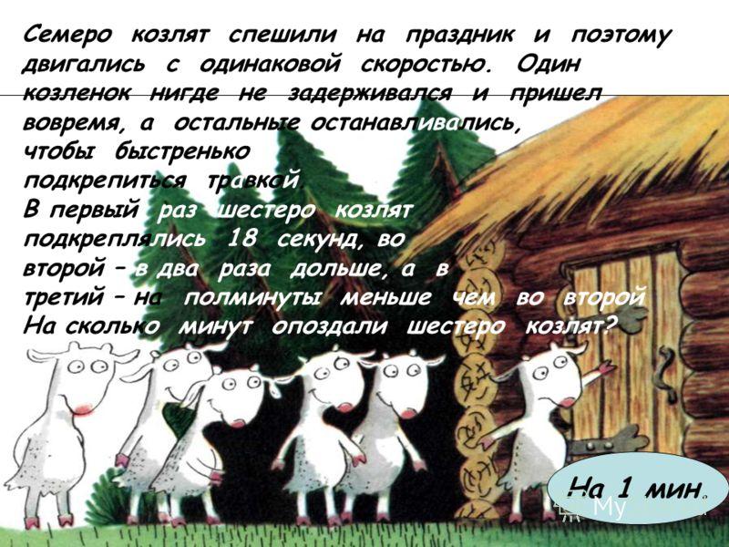 Семеро козлят спешили на праздник и поэтому двигались с одинаковой скоростью. Один козленок нигде не задерживался и пришел вовремя, а остальные останавливались, чтобы быстренько подкрепиться травкой. В первый раз шестеро козлят подкреплялись 18 секун