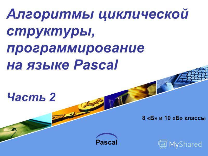 Pascal Алгоритмы циклической структуры, программирование на языке Pascal Часть 2 8 «Б» и 10 «Б» классы
