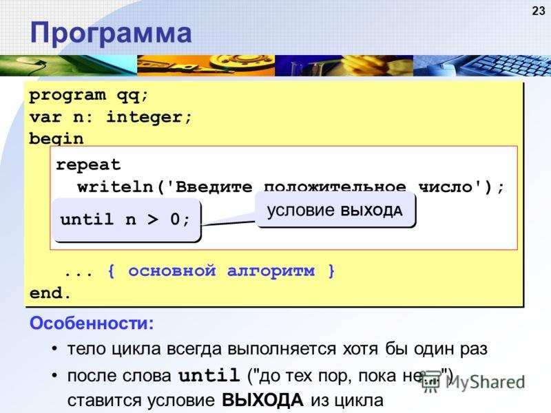 23 Программа program qq; var n: integer; begin repeat writeln('Введите положительное число'); read(n); until n > 0;... { основной алгоритм } end. program qq; var n: integer; begin repeat writeln('Введите положительное число'); read(n); until n > 0;..