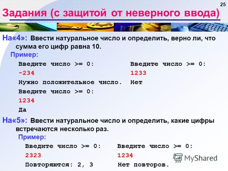 25 Задания (с защитой от неверного ввода) На«4»: Ввести натуральное число и определить, верно ли, что сумма его цифр равна 10. Пример: Введите число >= 0: Введите число >= 0: -234 1233 Нужно положительное число. Нет Введите число >= 0: 1234 Да На«5»: