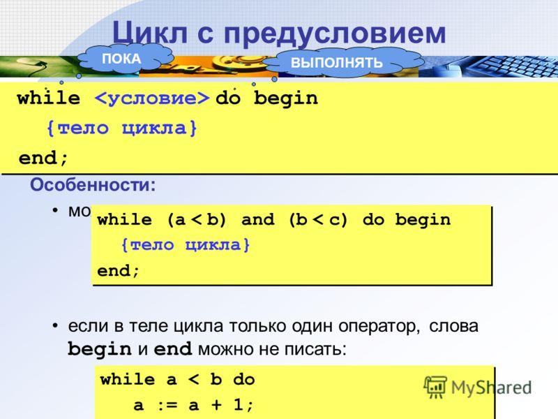 Цикл с предусловием while do begin {тело цикла} end; while do begin {тело цикла} end; Особенности: можно использовать сложные условия: если в теле цикла только один оператор, слова begin и end можно не писать: while (a < b) and (b < c) do begin {тело