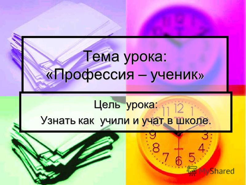 Тема урока: «Профессия – ученик » Цель урока: Узнать как учили и учат в школе.