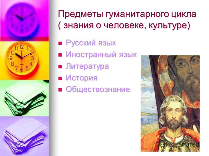 Предметы гуманитарного цикла ( знания о человеке, культуре) Русский язык Иностранный язык Литература История Обществознание